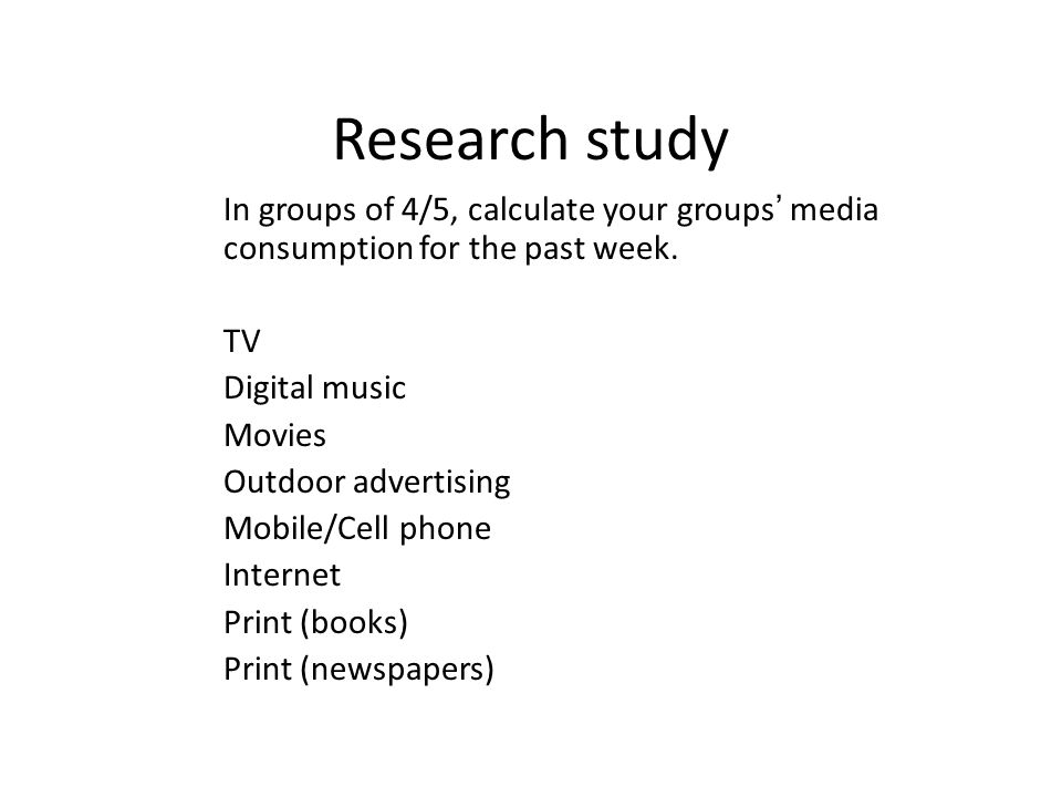 Research study In groups of 4/5, calculate your groups media consumption for the past week.