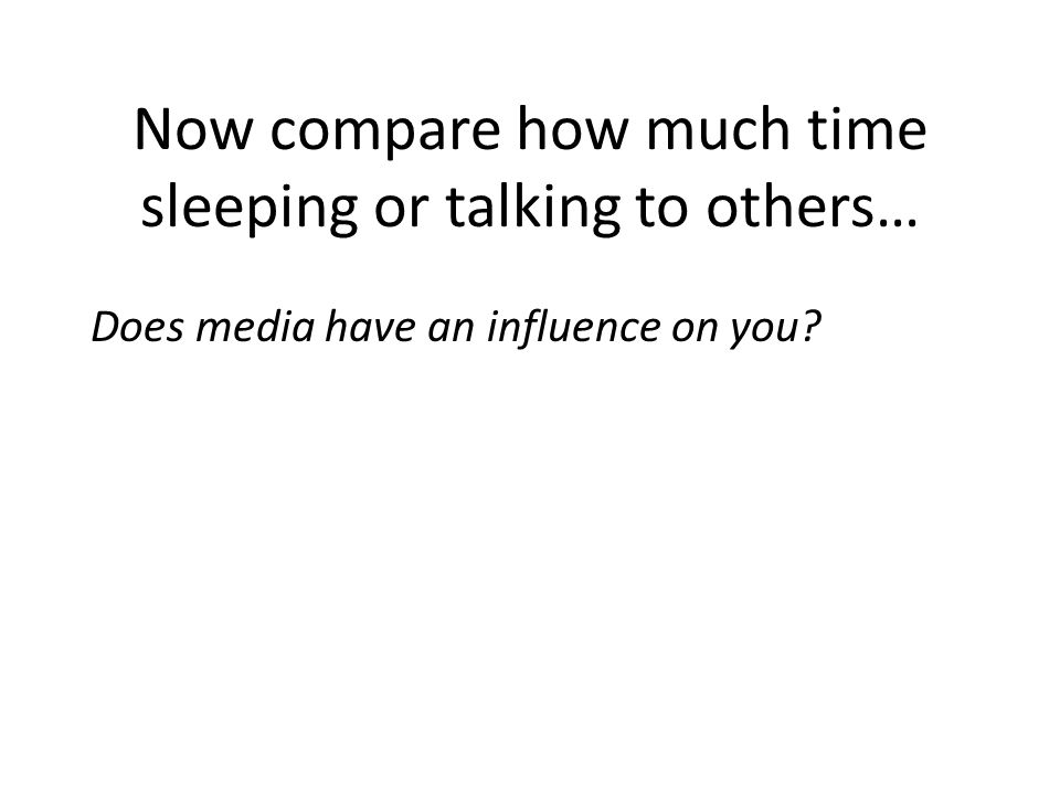 Now compare how much time sleeping or talking to others… Does media have an influence on you