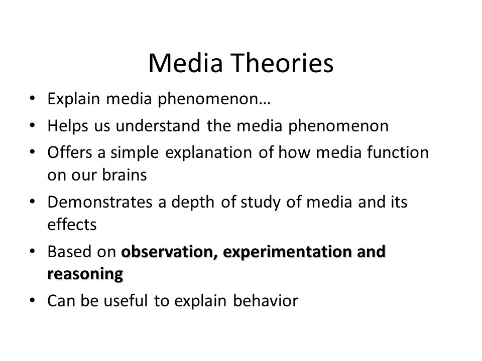 Media Theories Explain media phenomenon… Helps us understand the media phenomenon Offers a simple explanation of how media function on our brains Demonstrates a depth of study of media and its effects observation, experimentation and reasoning Based on observation, experimentation and reasoning Can be useful to explain behavior