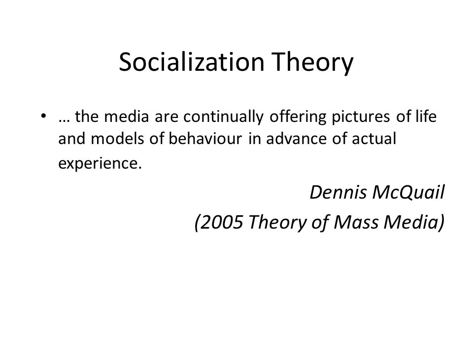 Socialization Theory … the media are continually offering pictures of life and models of behaviour in advance of actual experience.