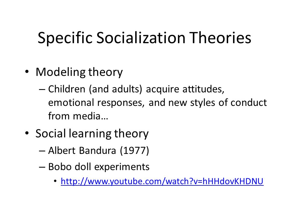 Specific Socialization Theories Modeling theory – Children (and adults) acquire attitudes, emotional responses, and new styles of conduct from media… Social learning theory – Albert Bandura (1977) – Bobo doll experiments   v=hHHdovKHDNU