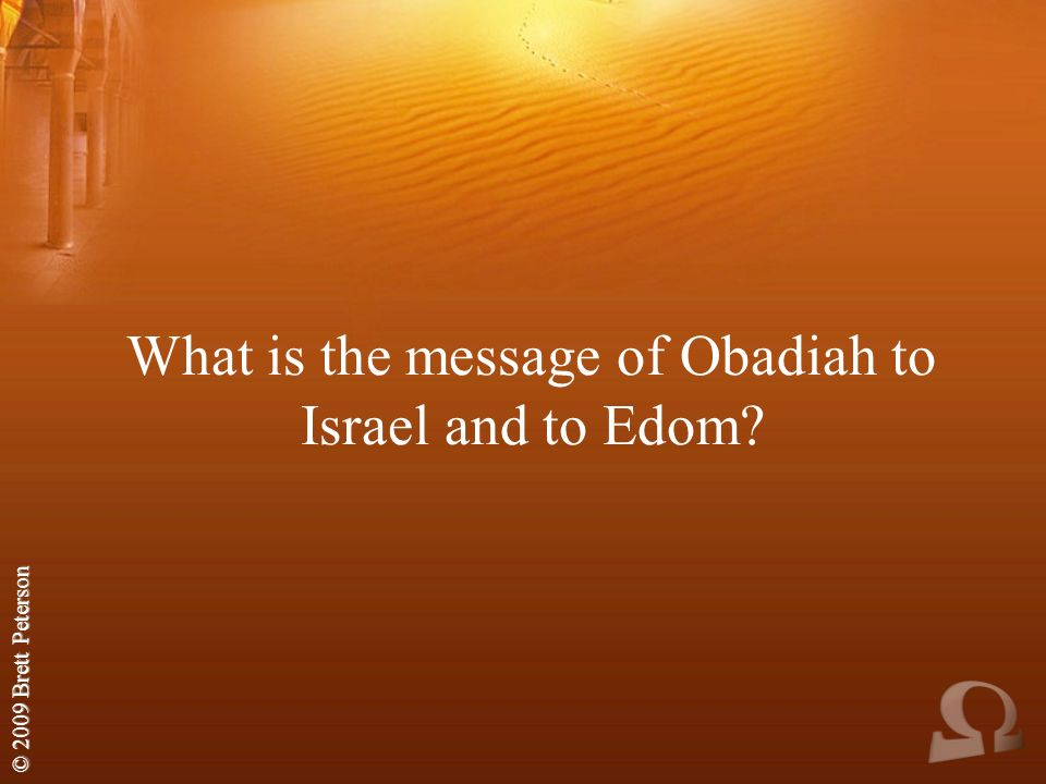 © 2009 Brett Peterson What is the message of Obadiah to Israel and to Edom