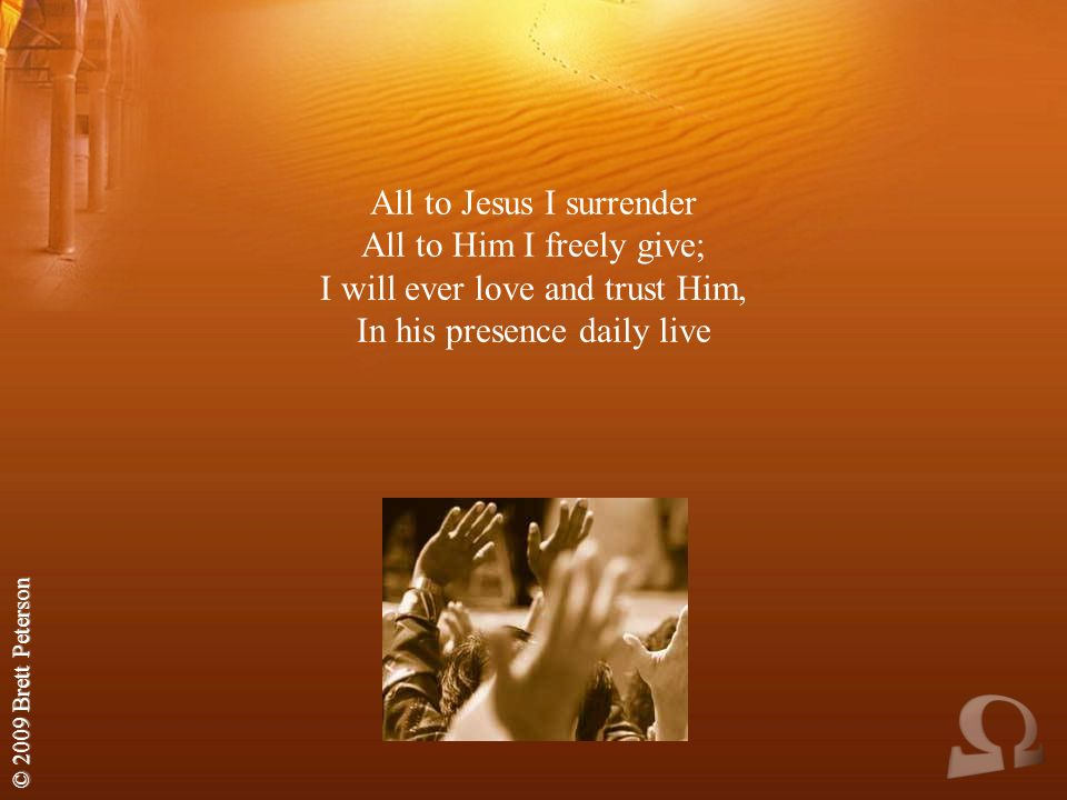 All to Jesus I surrender All to Him I freely give; I will ever love and trust Him, In his presence daily live