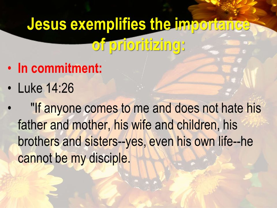 Jesus exemplifies the importance of prioritizing: In commitment: Luke 14:26 If anyone comes to me and does not hate his father and mother, his wife and children, his brothers and sisters--yes, even his own life--he cannot be my disciple.
