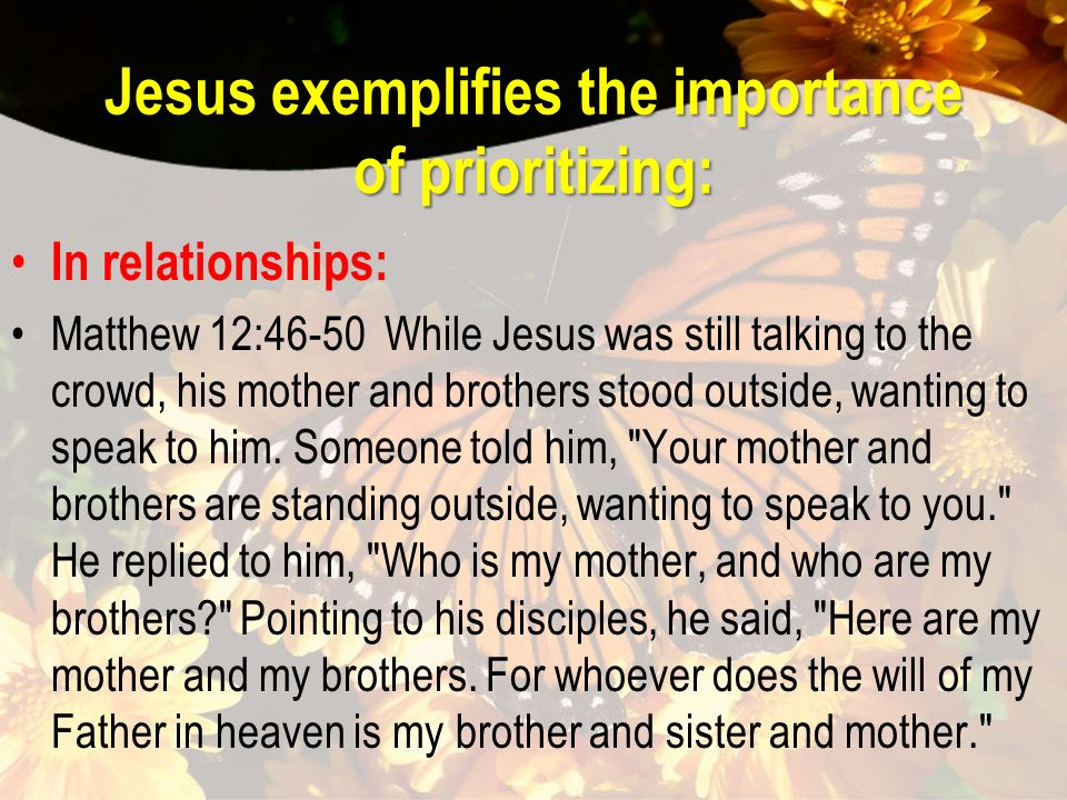 Jesus exemplifies the importance of prioritizing: In relationships: Matthew 12:46-50 While Jesus was still talking to the crowd, his mother and brothers stood outside, wanting to speak to him.