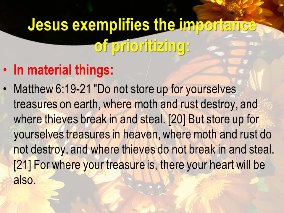 Jesus exemplifies the importance of prioritizing: In material things: Matthew 6:19-21 Do not store up for yourselves treasures on earth, where moth and rust destroy, and where thieves break in and steal.