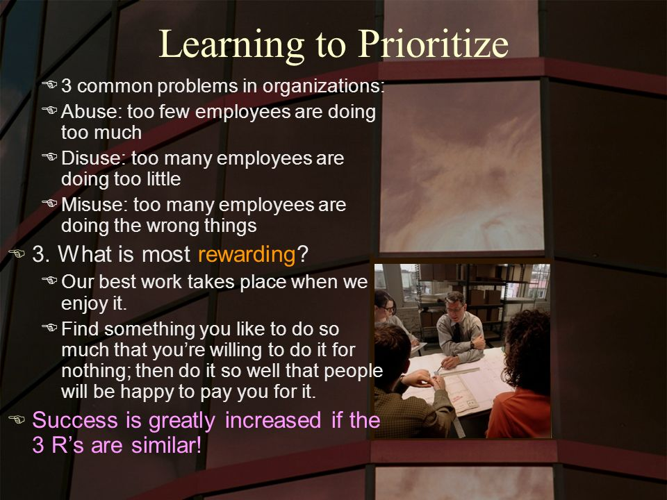 Learning to Prioritize E3 common problems in organizations: EAbuse: too few employees are doing too much EDisuse: too many employees are doing too little EMisuse: too many employees are doing the wrong things E 3.