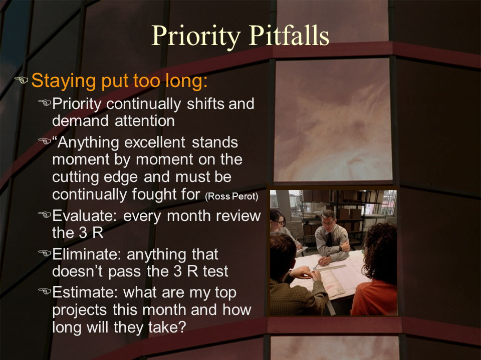 Priority Pitfalls E Staying put too long: EPriority continually shifts and demand attention EAnything excellent stands moment by moment on the cutting edge and must be continually fought for (Ross Perot) EEvaluate: every month review the 3 R EEliminate: anything that doesnt pass the 3 R test EEstimate: what are my top projects this month and how long will they take