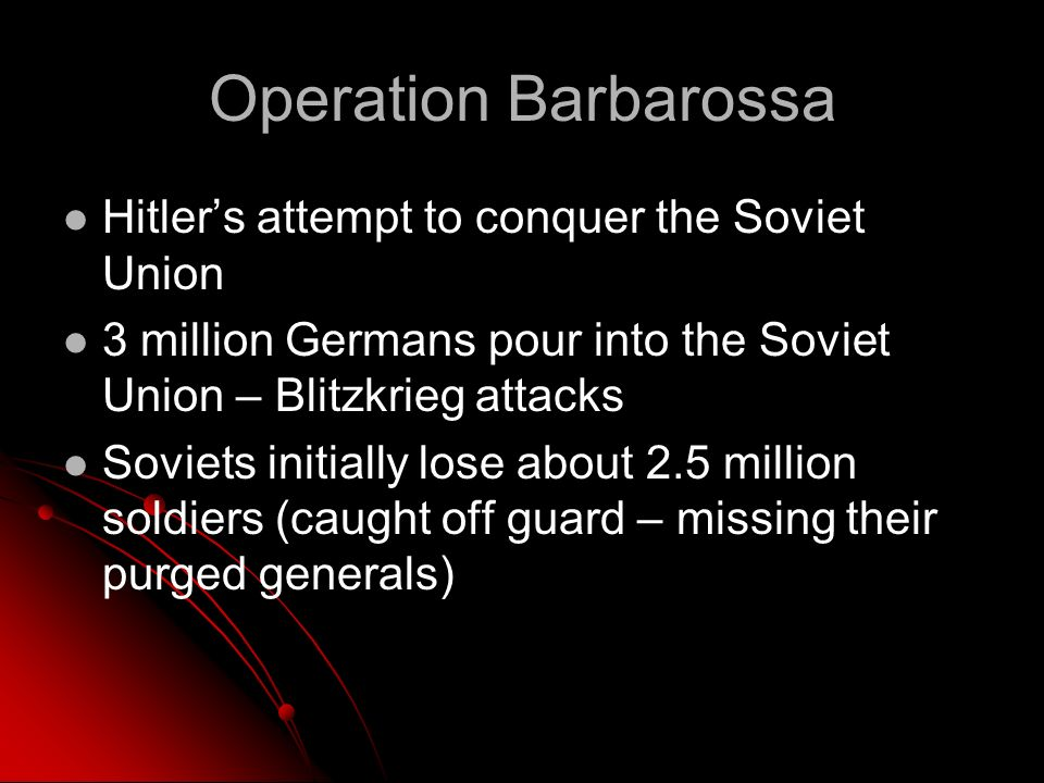 Operation Barbarossa Hitlers attempt to conquer the Soviet Union 3 million Germans pour into the Soviet Union – Blitzkrieg attacks Soviets initially lose about 2.5 million soldiers (caught off guard – missing their purged generals)