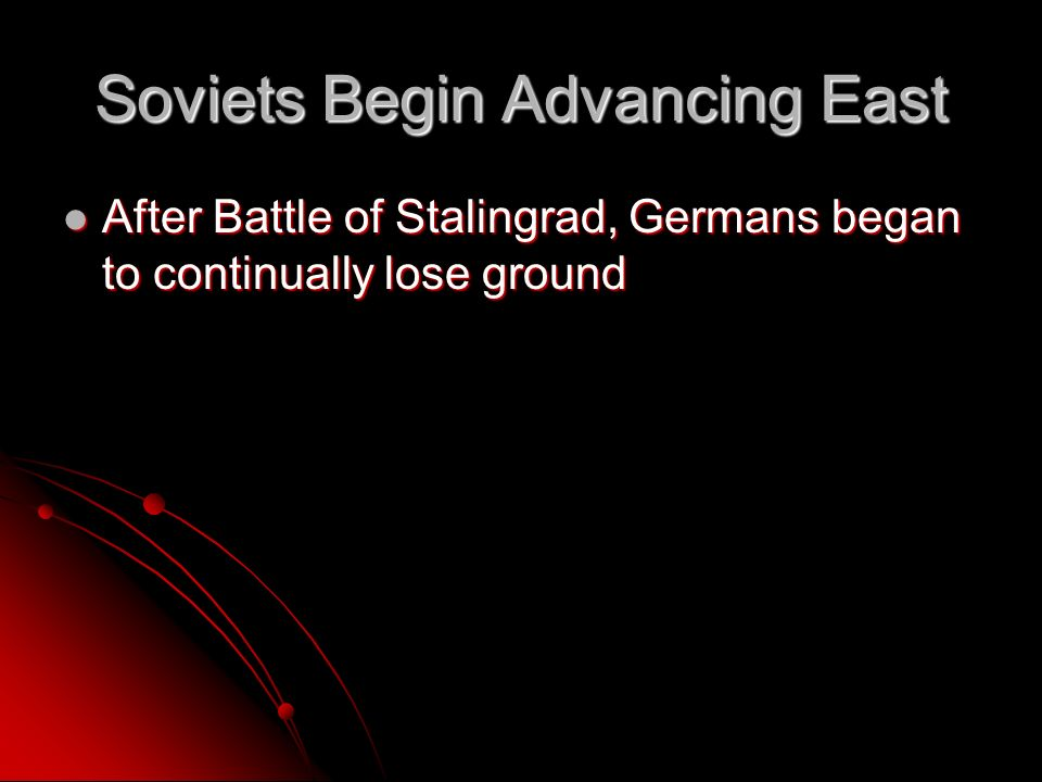 Soviets Begin Advancing East After Battle of Stalingrad, Germans began to continually lose ground After Battle of Stalingrad, Germans began to continually lose ground