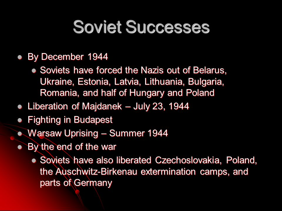 Soviet Successes By December 1944 By December 1944 Soviets have forced the Nazis out of Belarus, Ukraine, Estonia, Latvia, Lithuania, Bulgaria, Romania, and half of Hungary and Poland Soviets have forced the Nazis out of Belarus, Ukraine, Estonia, Latvia, Lithuania, Bulgaria, Romania, and half of Hungary and Poland Liberation of Majdanek – July 23, 1944 Liberation of Majdanek – July 23, 1944 Fighting in Budapest Fighting in Budapest Warsaw Uprising – Summer 1944 Warsaw Uprising – Summer 1944 By the end of the war By the end of the war Soviets have also liberated Czechoslovakia, Poland, the Auschwitz-Birkenau extermination camps, and parts of Germany Soviets have also liberated Czechoslovakia, Poland, the Auschwitz-Birkenau extermination camps, and parts of Germany