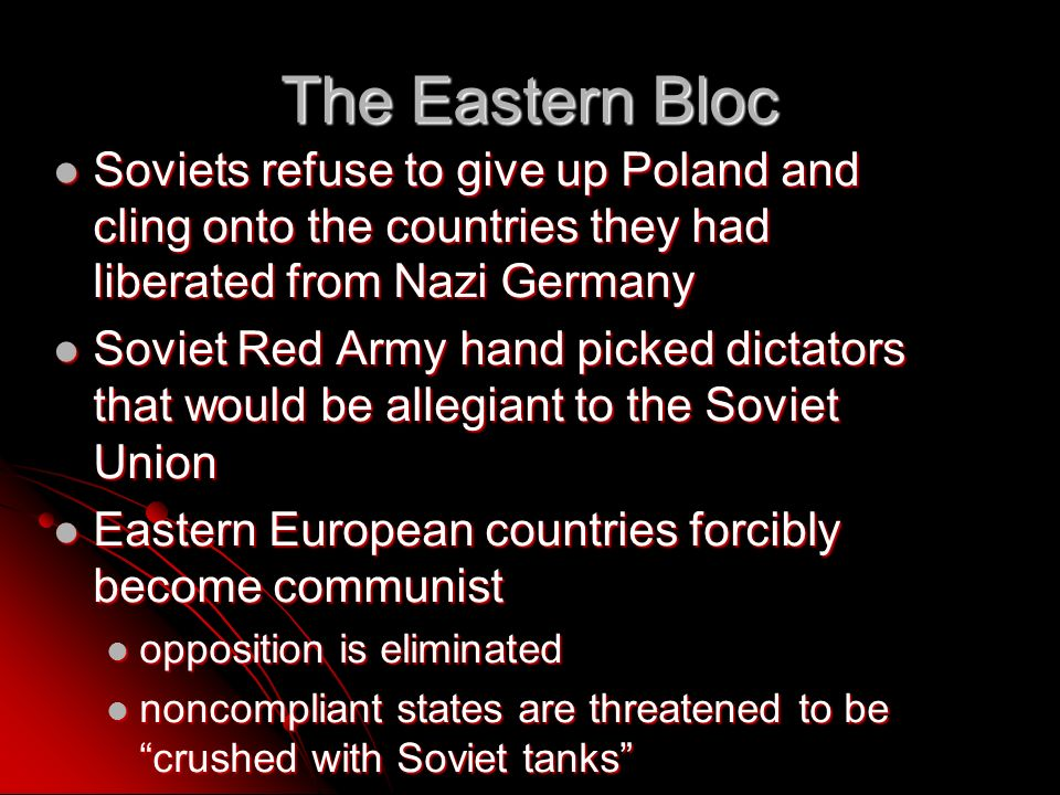 The Eastern Bloc Soviets refuse to give up Poland and cling onto the countries they had liberated from Nazi Germany Soviets refuse to give up Poland and cling onto the countries they had liberated from Nazi Germany Soviet Red Army hand picked dictators that would be allegiant to the Soviet Union Soviet Red Army hand picked dictators that would be allegiant to the Soviet Union Eastern European countries forcibly become communist Eastern European countries forcibly become communist opposition is eliminated opposition is eliminated noncompliant states are threatened to be crushed with Soviet tanks noncompliant states are threatened to be crushed with Soviet tanks