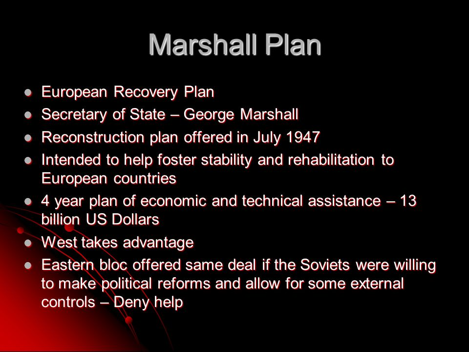 Marshall Plan European Recovery Plan European Recovery Plan Secretary of State – George Marshall Secretary of State – George Marshall Reconstruction plan offered in July 1947 Reconstruction plan offered in July 1947 Intended to help foster stability and rehabilitation to European countries Intended to help foster stability and rehabilitation to European countries 4 year plan of economic and technical assistance – 13 billion US Dollars 4 year plan of economic and technical assistance – 13 billion US Dollars West takes advantage West takes advantage Eastern bloc offered same deal if the Soviets were willing to make political reforms and allow for some external controls – Deny help Eastern bloc offered same deal if the Soviets were willing to make political reforms and allow for some external controls – Deny help