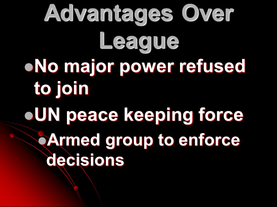 Advantages Over League No major power refused to join No major power refused to join UN peace keeping force UN peace keeping force Armed group to enforce decisions Armed group to enforce decisions
