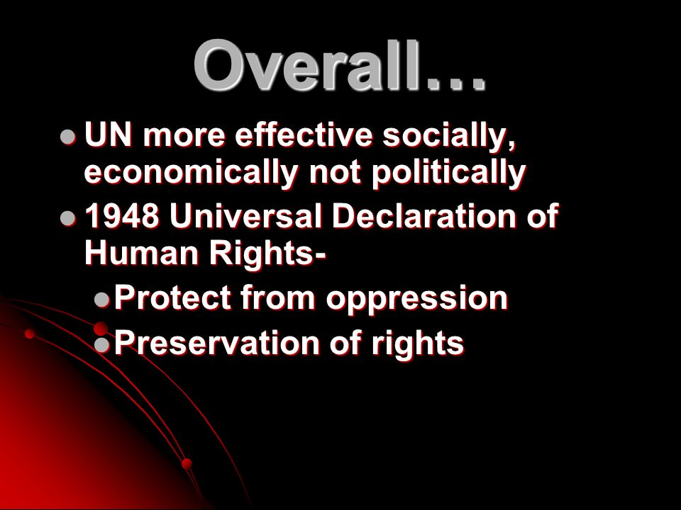 Overall… UN more effective socially, economically not politically UN more effective socially, economically not politically 1948 Universal Declaration of Human Rights Universal Declaration of Human Rights- Protect from oppression Protect from oppression Preservation of rights Preservation of rights