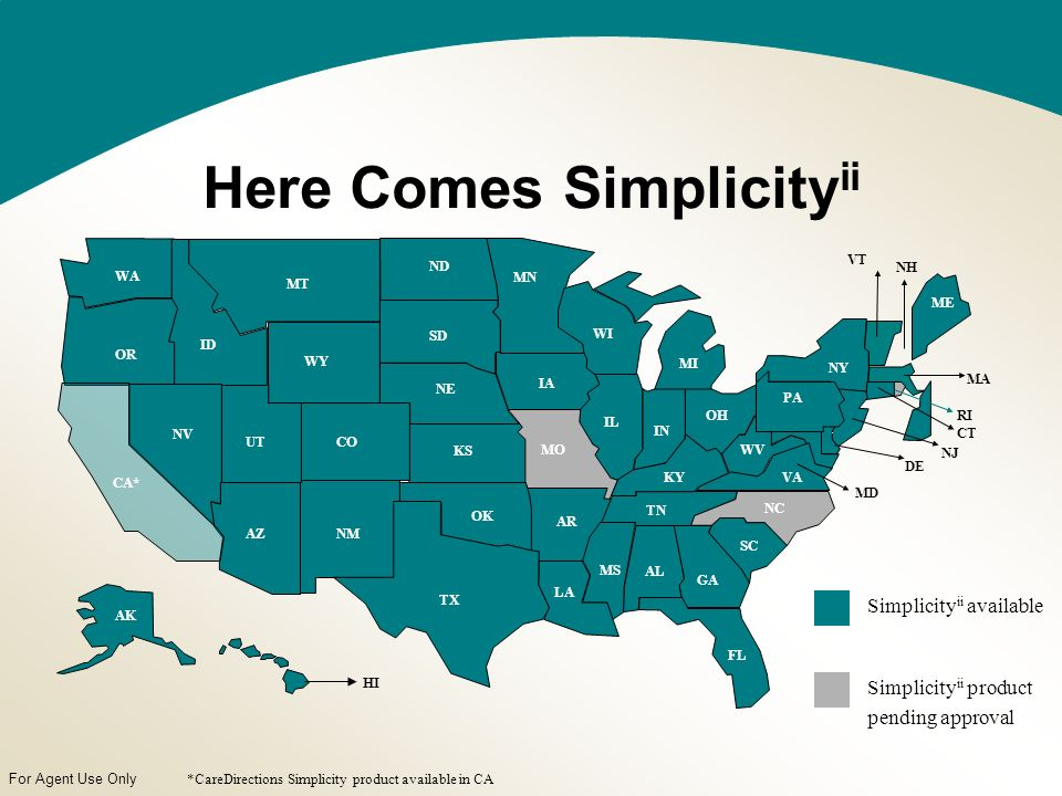 For Agent Use Only Here Comes Simplicity ii TX NM CA* AZ NV ID OR WA MT ND SD LA OK KS MO MN AR AL GA FL SC NC VAKY TN WV OH MD DE NJ PA NY CT RI MA ME VT NH WI MI IN IL WY UTCO IA NE MS AK HI *CareDirections Simplicity product available in CA Simplicity ii available Simplicity ii product pending approval