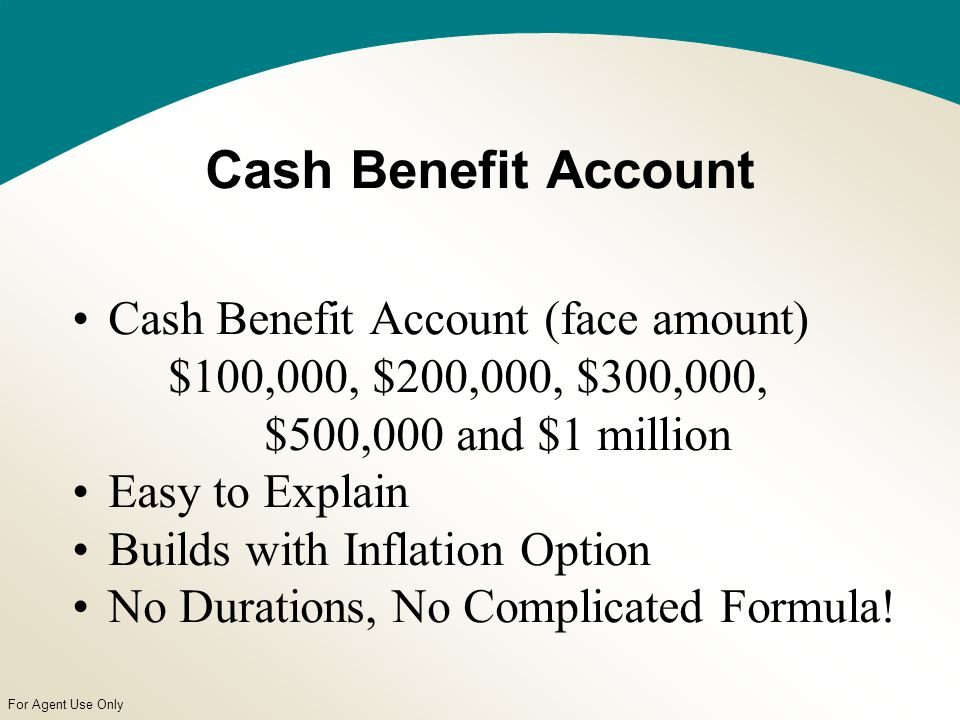 For Agent Use Only Cash Benefit Account Cash Benefit Account (face amount) $100,000, $200,000, $300,000, $500,000 and $1 million Easy to Explain Builds with Inflation Option No Durations, No Complicated Formula!