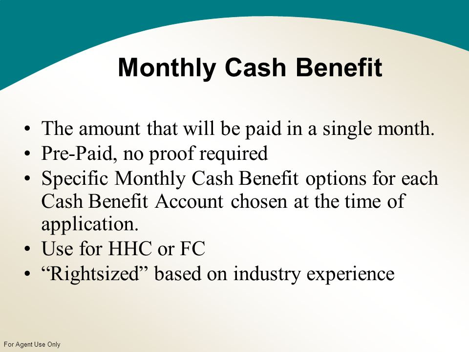 For Agent Use Only Monthly Cash Benefit The amount that will be paid in a single month.