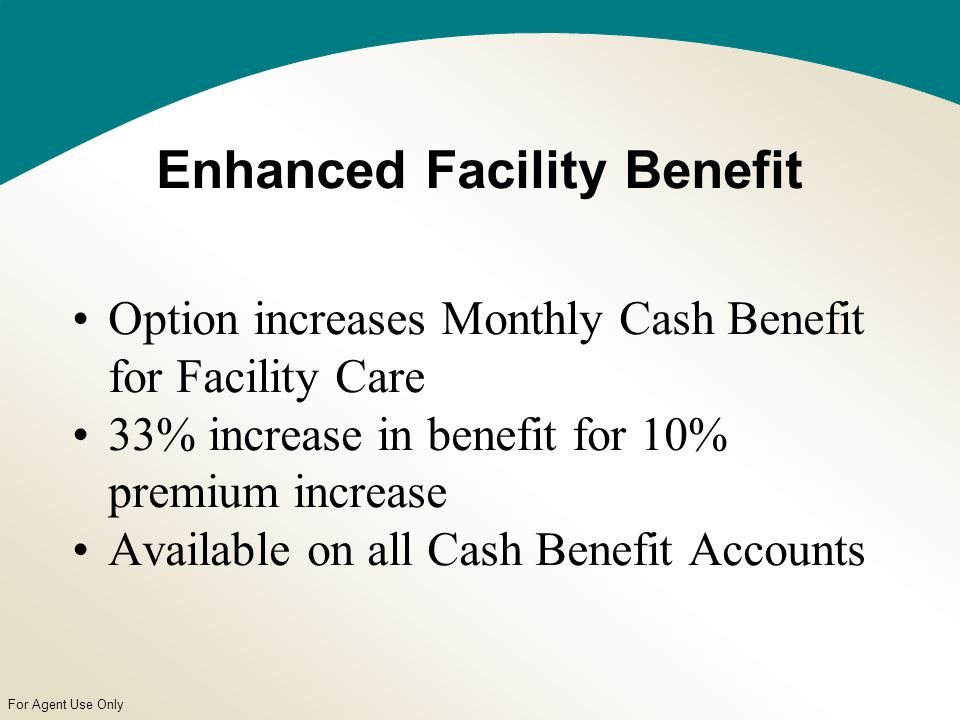 For Agent Use Only Enhanced Facility Benefit Option increases Monthly Cash Benefit for Facility Care 33% increase in benefit for 10% premium increase Available on all Cash Benefit Accounts
