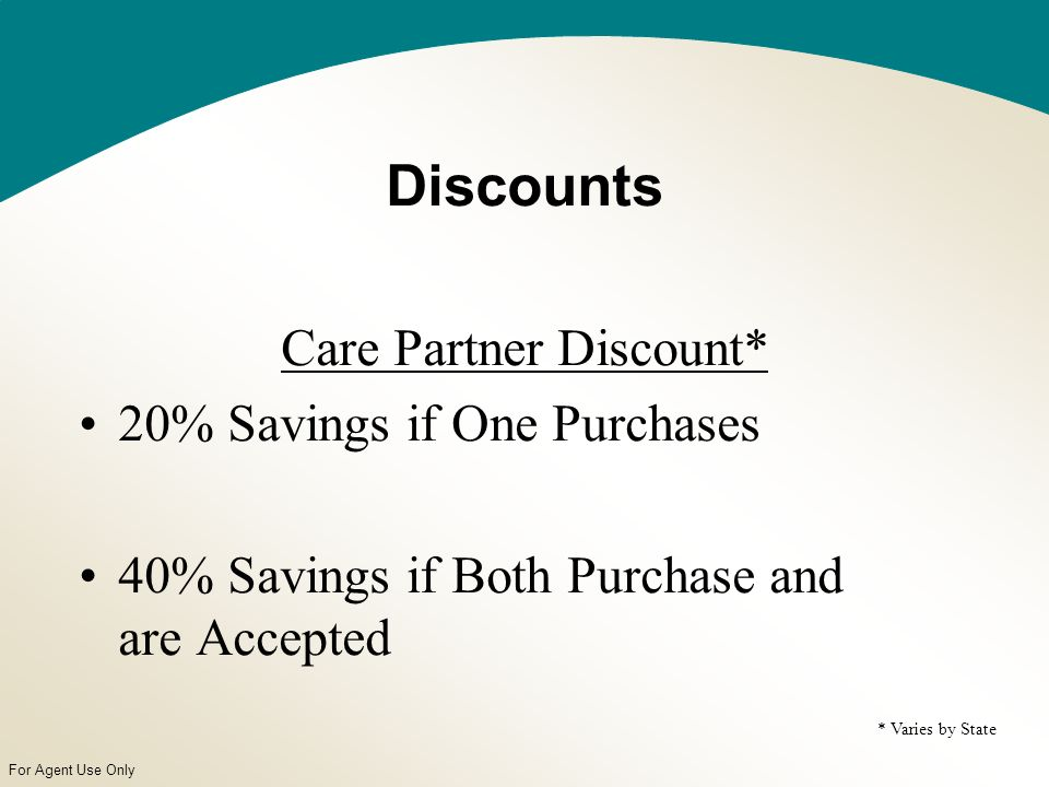 For Agent Use Only Discounts Care Partner Discount* 20% Savings if One Purchases 40% Savings if Both Purchase and are Accepted * Varies by State