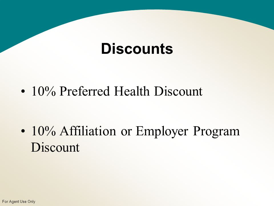 For Agent Use Only Discounts 10% Preferred Health Discount 10% Affiliation or Employer Program Discount