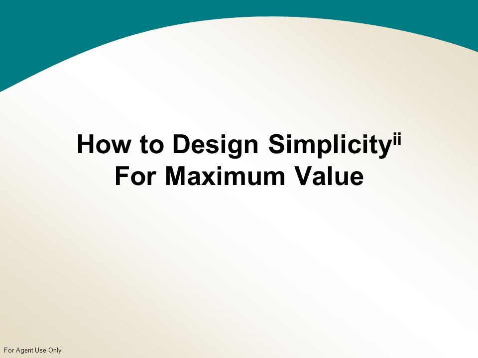 For Agent Use Only How to Design Simplicity ii For Maximum Value