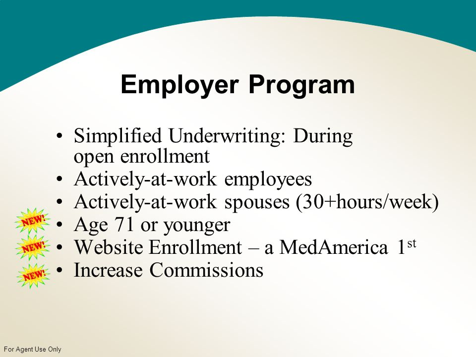 For Agent Use Only Employer Program Simplified Underwriting: During open enrollment Actively-at-work employees Actively-at-work spouses (30+hours/week) Age 71 or younger Website Enrollment – a MedAmerica 1 st Increase Commissions