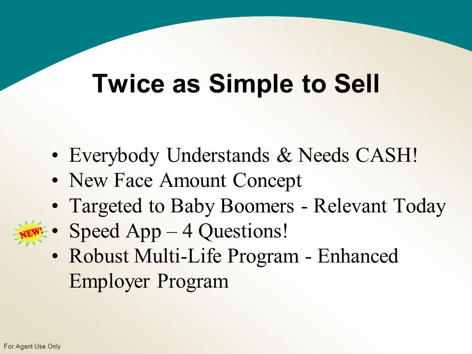 For Agent Use Only Twice as Simple to Sell Everybody Understands & Needs CASH.