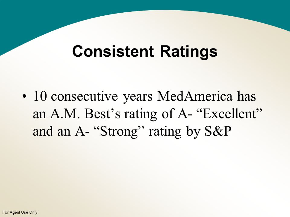 For Agent Use Only Consistent Ratings 10 consecutive years MedAmerica has an A.M.