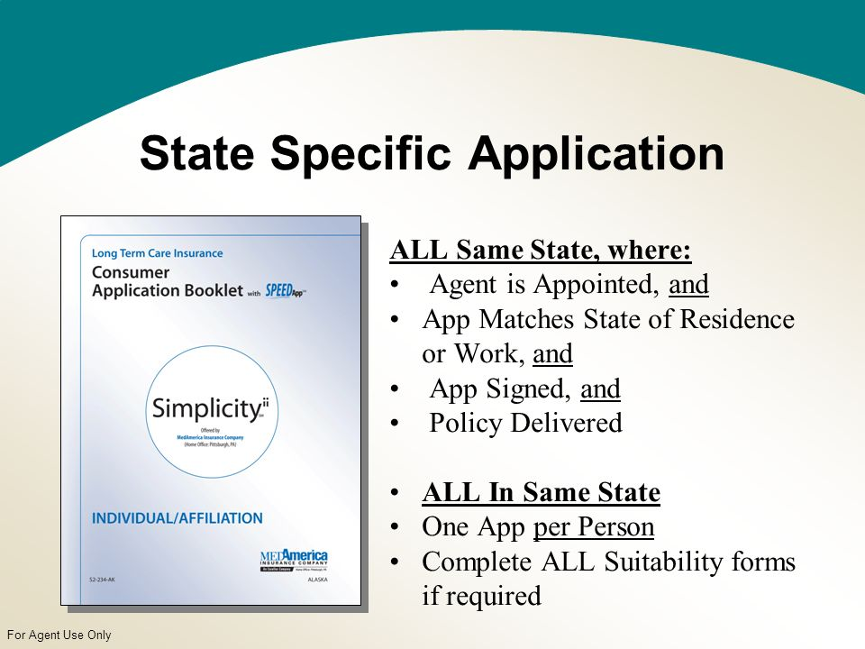 For Agent Use Only State Specific Application ALL Same State, where: Agent is Appointed, and App Matches State of Residence or Work, and App Signed, and Policy Delivered ALL In Same State One App per Person Complete ALL Suitability forms if required
