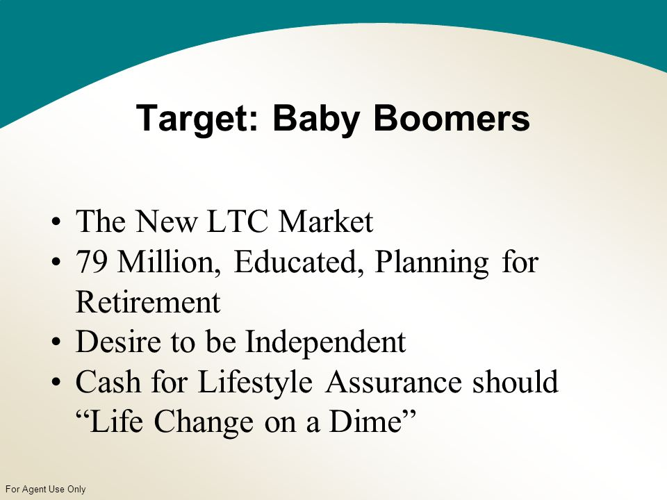For Agent Use Only Target: Baby Boomers The New LTC Market 79 Million, Educated, Planning for Retirement Desire to be Independent Cash for Lifestyle Assurance should Life Change on a Dime