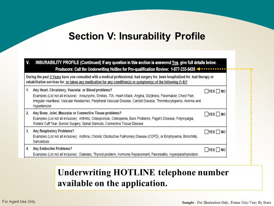 For Agent Use Only Section V: Insurability Profile Sample - For Illustration Only, Forms May Vary By State Underwriting HOTLINE telephone number available on the application.