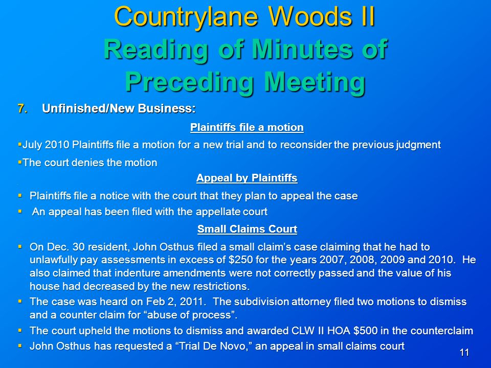 11 Countrylane Woods II Reading of Minutes of Preceding Meeting 7.Unfinished/New Business: Plaintiffs file a motion July 2010 Plaintiffs file a motion for a new trial and to reconsider the previous judgment July 2010 Plaintiffs file a motion for a new trial and to reconsider the previous judgment The court denies the motion The court denies the motion Appeal by Plaintiffs Plaintiffs file a notice with the court that they plan to appeal the case Plaintiffs file a notice with the court that they plan to appeal the case An appeal has been filed with the appellate court An appeal has been filed with the appellate court Small Claims Court On Dec.