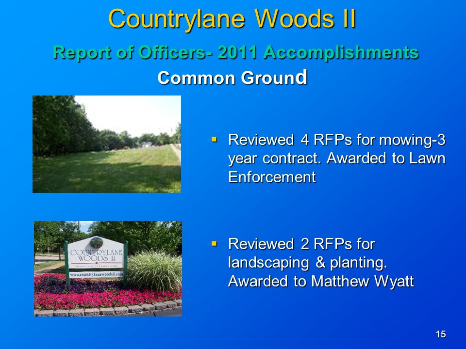 15 Countrylane Woods II Report of Officers Accomplishments Common Groun d Reviewed 4 RFPs for mowing-3 year contract.