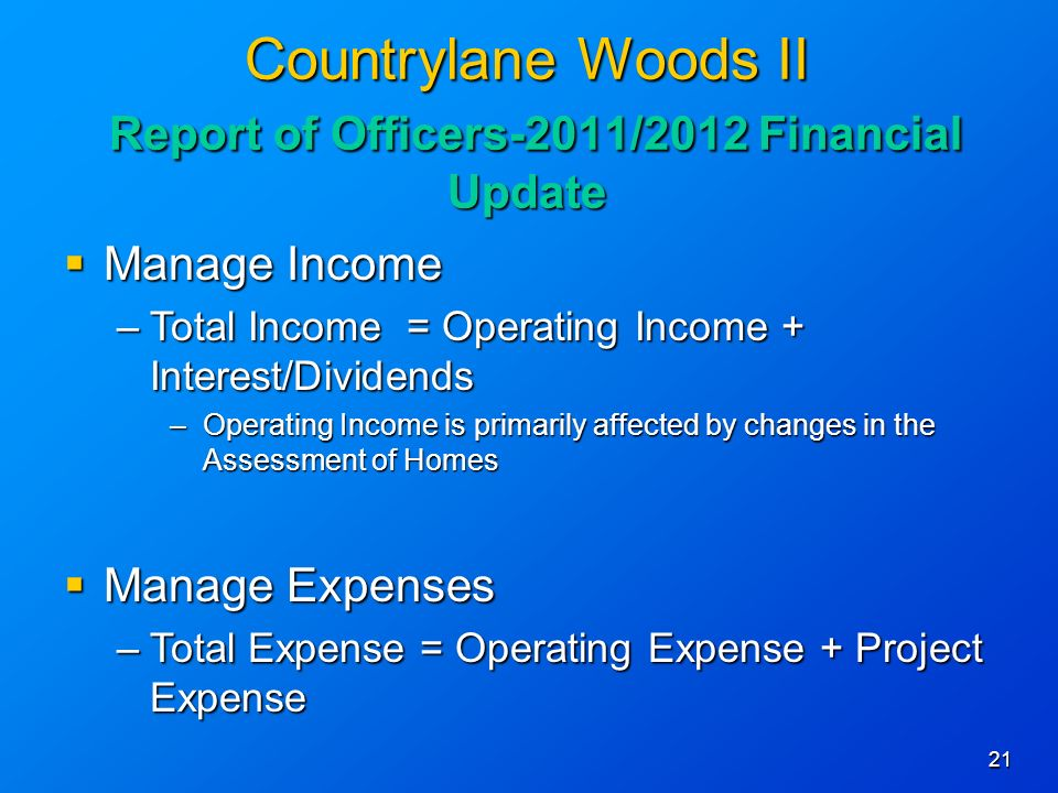 21 Countrylane Woods II Report of Officers-2011/2012 Financial Update Manage Income Manage Income –Total Income = Operating Income + Interest/Dividends –Operating Income is primarily affected by changes in the Assessment of Homes Manage Expenses Manage Expenses –Total Expense = Operating Expense + Project Expense
