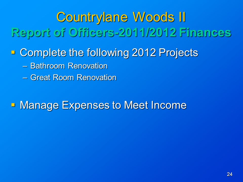 24 Countrylane Woods II Report of Officers-2011/2012 Finances Complete the following 2012 Projects Complete the following 2012 Projects –Bathroom Renovation –Great Room Renovation Manage Expenses to Meet Income Manage Expenses to Meet Income