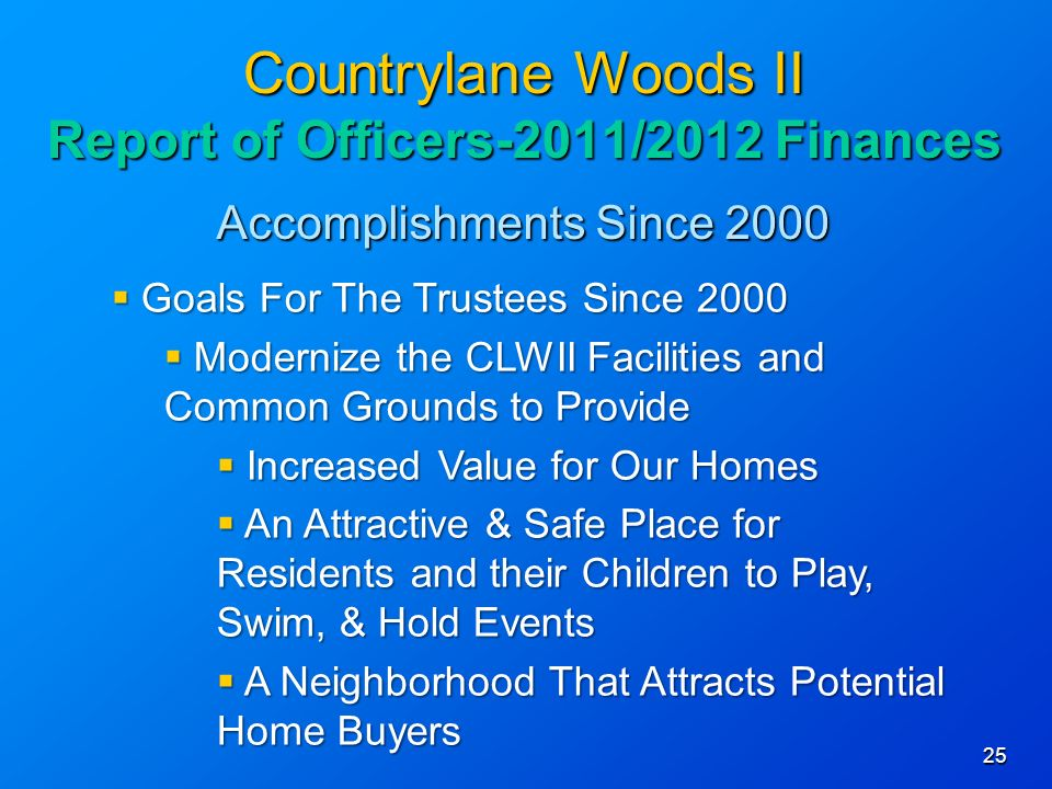 Accomplishments Since Countrylane Woods II Report of Officers-2011/2012 Finances Goals For The Trustees Since 2000 Goals For The Trustees Since 2000 Modernize the CLWII Facilities and Common Grounds to Provide Modernize the CLWII Facilities and Common Grounds to Provide Increased Value for Our Homes Increased Value for Our Homes An Attractive & Safe Place for Residents and their Children to Play, Swim, & Hold Events An Attractive & Safe Place for Residents and their Children to Play, Swim, & Hold Events A Neighborhood That Attracts Potential Home Buyers A Neighborhood That Attracts Potential Home Buyers