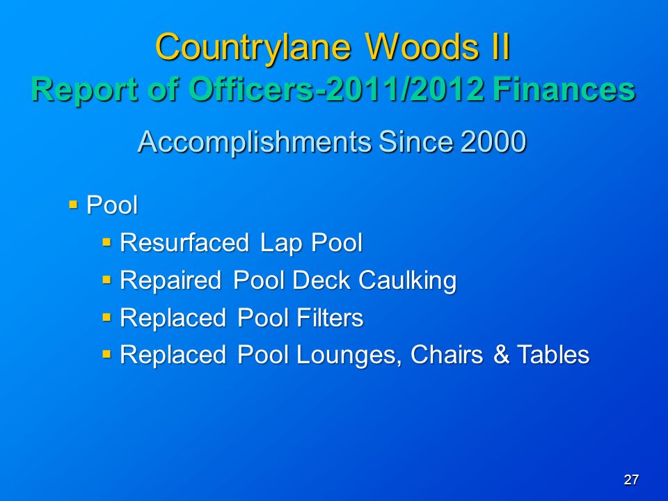 Accomplishments Since Countrylane Woods II Report of Officers-2011/2012 Finances Pool Pool Resurfaced Lap Pool Resurfaced Lap Pool Repaired Pool Deck Caulking Repaired Pool Deck Caulking Replaced Pool Filters Replaced Pool Filters Replaced Pool Lounges, Chairs & Tables Replaced Pool Lounges, Chairs & Tables