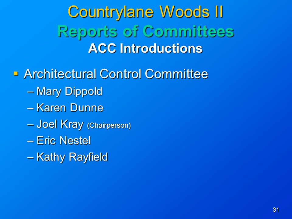 31 Countrylane Woods II Reports of Committees ACC Introductions Architectural Control Committee Architectural Control Committee –Mary Dippold –Karen Dunne –Joel Kray (Chairperson) –Eric Nestel –Kathy Rayfield