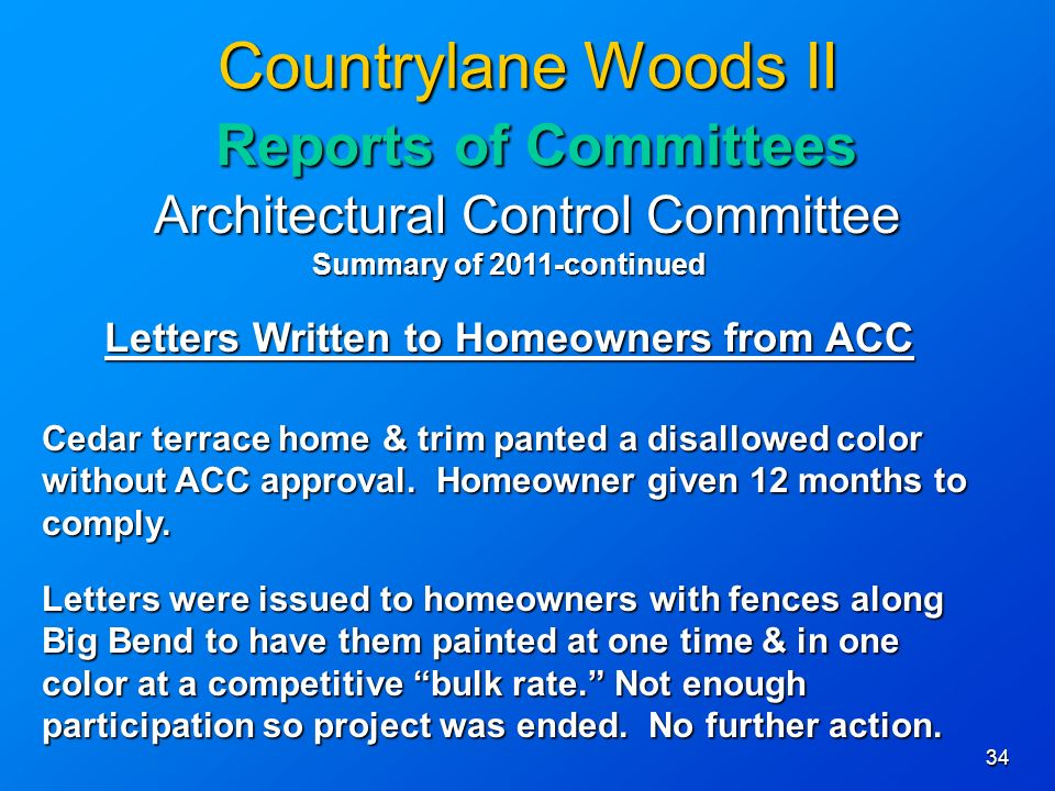34 Countrylane Woods II Reports of Committees Architectural Control Committee Summary of 2011-continued Letters Written to Homeowners from ACC Cedar terrace home & trim panted a disallowed color without ACC approval.