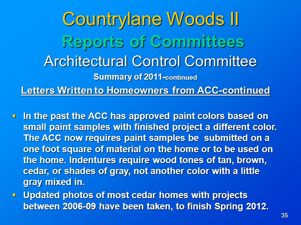 35 Countrylane Woods II Reports of Committees Architectural Control Committee Summary of continued Letters Written to Homeowners from ACC-continued In the past the ACC has approved paint colors based on small paint samples with finished project a different color.