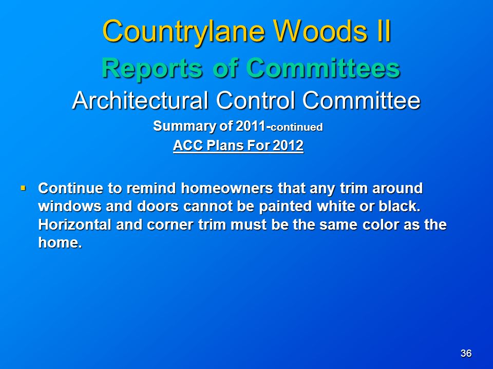 36 Countrylane Woods II Reports of Committees Architectural Control Committee Summary of continued ACC Plans For 2012 Continue to remind homeowners that any trim around windows and doors cannot be painted white or black.