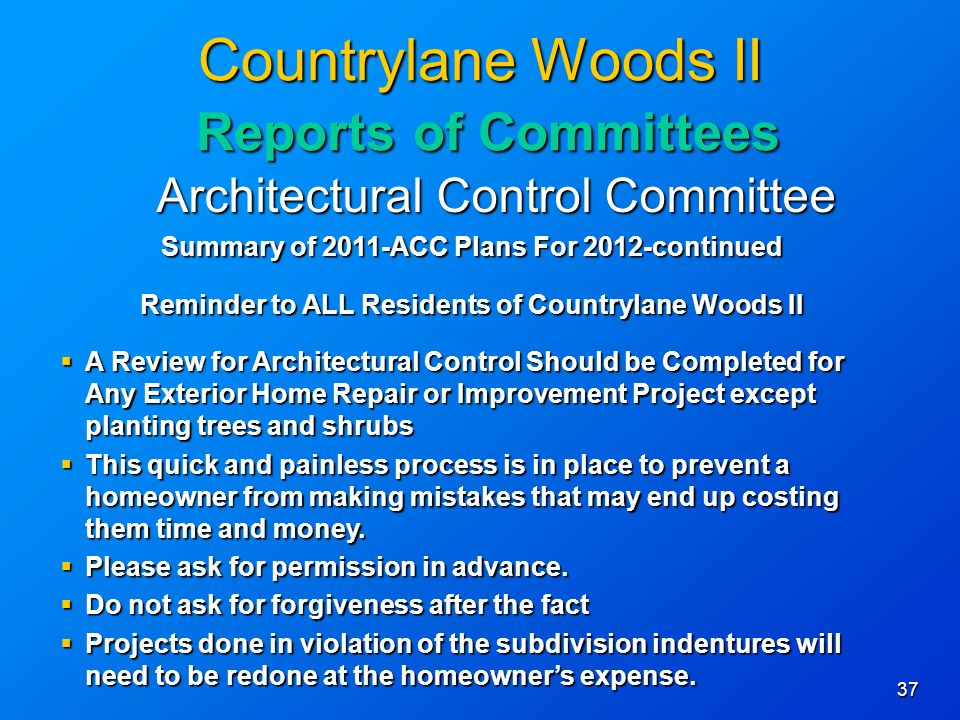 37 Countrylane Woods II Reports of Committees Architectural Control Committee Summary of 2011-ACC Plans For 2012-continued Reminder to ALL Residents of Countrylane Woods II A Review for Architectural Control Should be Completed for Any Exterior Home Repair or Improvement Project except planting trees and shrubs A Review for Architectural Control Should be Completed for Any Exterior Home Repair or Improvement Project except planting trees and shrubs This quick and painless process is in place to prevent a homeowner from making mistakes that may end up costing them time and money.