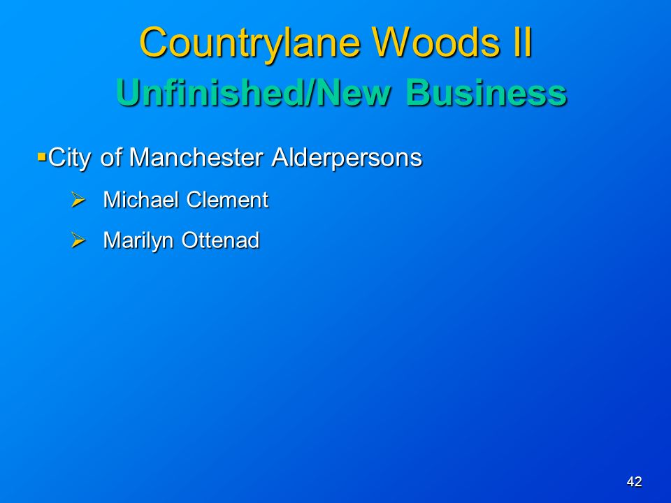 42 Countrylane Woods II Unfinished/New Business City of Manchester Alderpersons City of Manchester Alderpersons Michael Clement Michael Clement Marilyn Ottenad Marilyn Ottenad