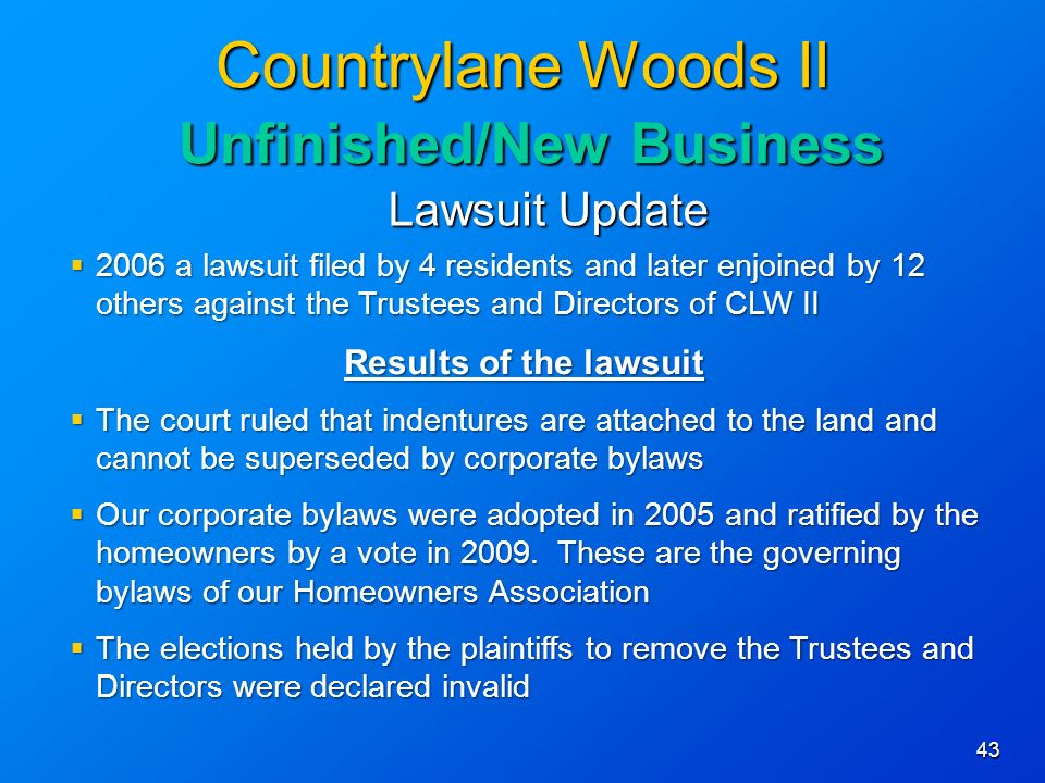 43 Countrylane Woods II Unfinished/New Business Lawsuit Update 2006 a lawsuit filed by 4 residents and later enjoined by 12 others against the Trustees and Directors of CLW II 2006 a lawsuit filed by 4 residents and later enjoined by 12 others against the Trustees and Directors of CLW II Results of the lawsuit The court ruled that indentures are attached to the land and cannot be superseded by corporate bylaws The court ruled that indentures are attached to the land and cannot be superseded by corporate bylaws Our corporate bylaws were adopted in 2005 and ratified by the homeowners by a vote in 2009.