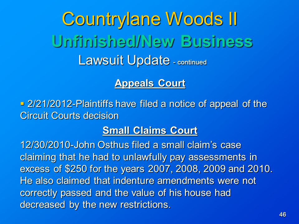 46 Countrylane Woods II Unfinished/New Business Lawsuit Update - continued Appeals Court 2/21/2012-Plaintiffs have filed a notice of appeal of the Circuit Courts decision 2/21/2012-Plaintiffs have filed a notice of appeal of the Circuit Courts decision Small Claims Court 12/30/2010-John Osthus filed a small claims case claiming that he had to unlawfully pay assessments in excess of $250 for the years 2007, 2008, 2009 and 2010.