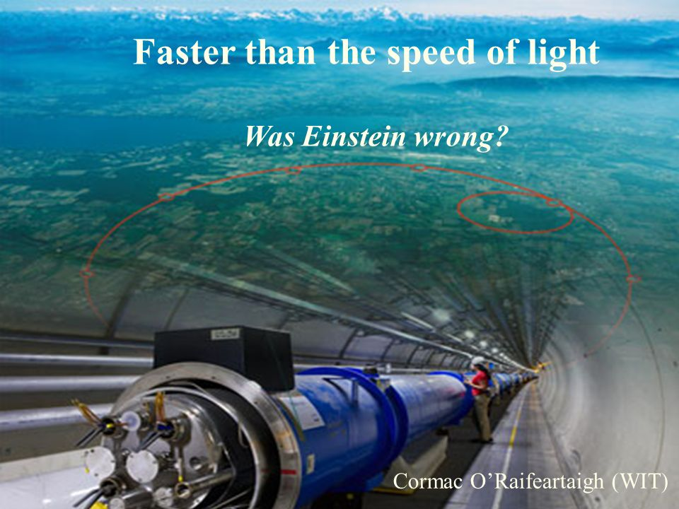 The Big Bang, the LHC and the God Particle Cormac ORaifeartaigh (WIT) Faster than the speed of light Was Einstein wrong.