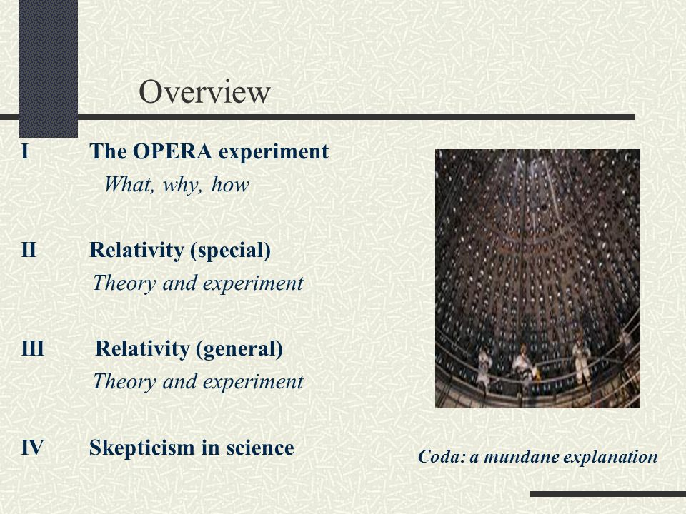 Overview IThe OPERA experiment What, why, how IIRelativity (special) Theory and experiment III Relativity (general) Theory and experiment IV Skepticism in science Coda: a mundane explanation