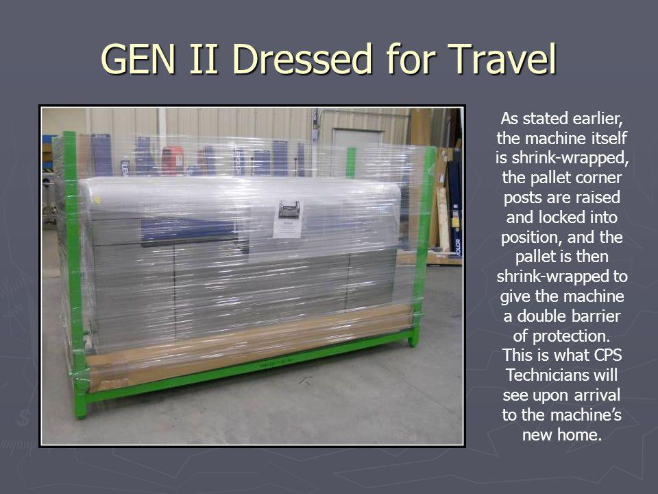 GEN II Dressed for Travel As stated earlier, the machine itself is shrink-wrapped, the pallet corner posts are raised and locked into position, and the pallet is then shrink-wrapped to give the machine a double barrier of protection.