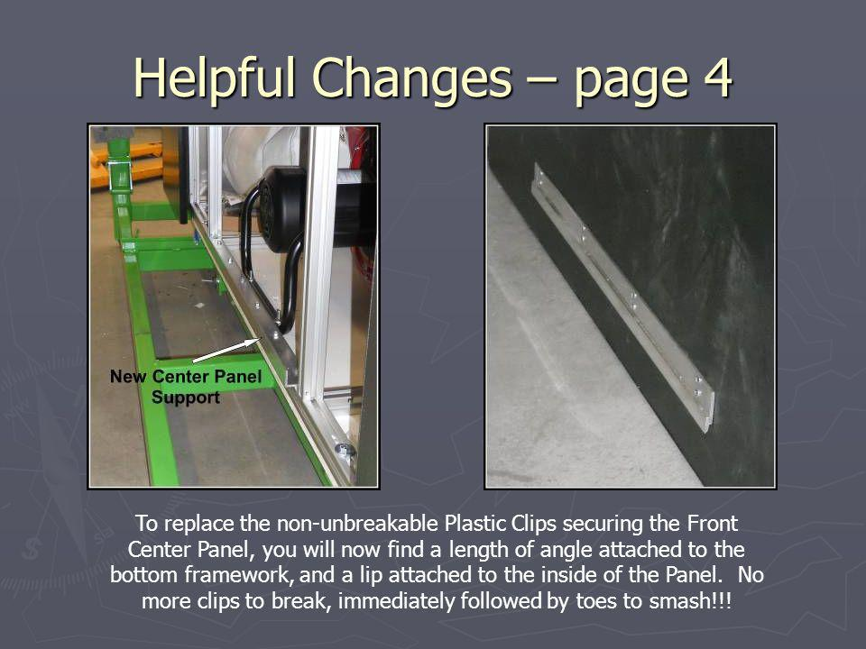 Helpful Changes – page 4 To replace the non-unbreakable Plastic Clips securing the Front Center Panel, you will now find a length of angle attached to the bottom framework, and a lip attached to the inside of the Panel.